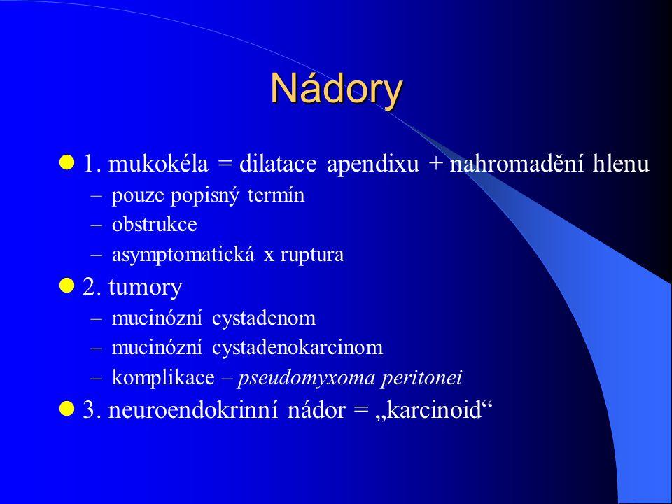 Nádory 1. mukokéla = dilatace apendixu + nahromadění hlenu 2. tumory