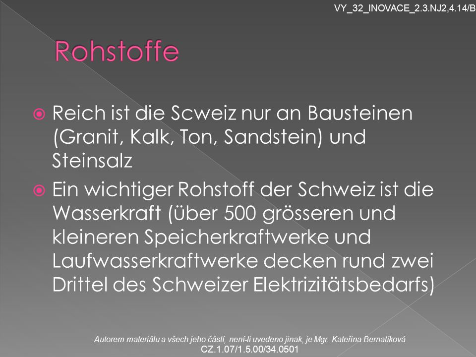 VY_32_INOVACE_2.3.NJ2,4.14/Br Rohstoffe. Reich ist die Scweiz nur an Bausteinen (Granit, Kalk, Ton, Sandstein) und Steinsalz.