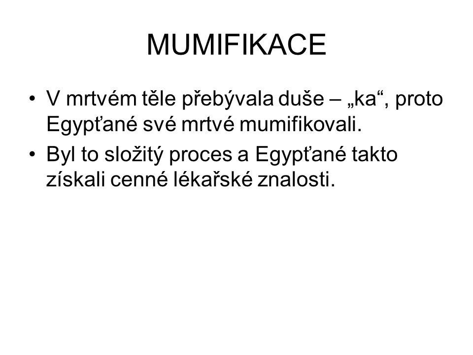"""MUMIFIKACE V mrtvém těle přebývala duše – """"ka , proto Egypťané své mrtvé mumifikovali."""