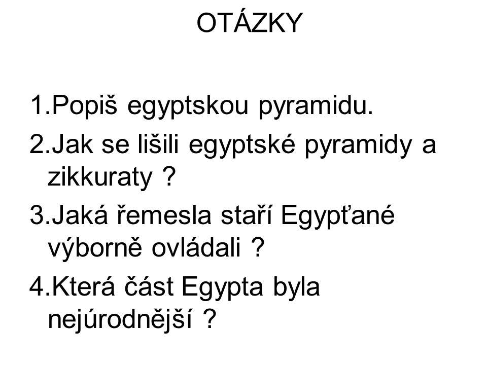 OTÁZKY 1.Popiš egyptskou pyramidu. 2.Jak se lišili egyptské pyramidy a zikkuraty 3.Jaká řemesla staří Egypťané výborně ovládali