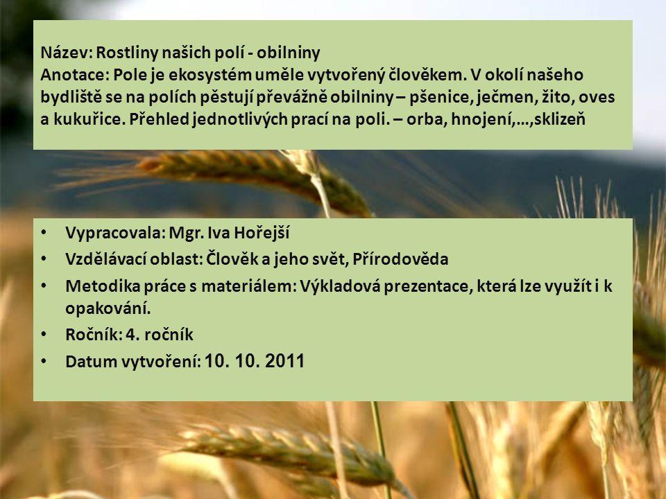 Název: Rostliny našich polí - obilniny Anotace: Pole je ekosystém uměle vytvořený člověkem. V okolí našeho bydliště se na polích pěstují převážně obilniny – pšenice, ječmen, žito, oves a kukuřice. Přehled jednotlivých prací na poli. – orba, hnojení,…,sklizeň