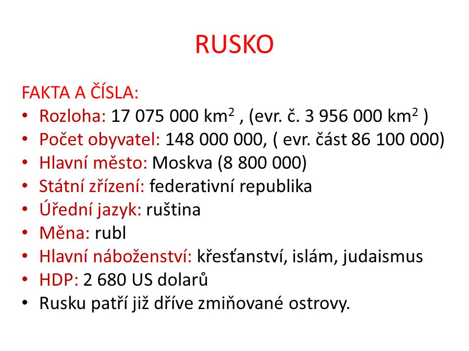 RUSKO FAKTA A ČÍSLA: Rozloha: 17 075 000 km2 , (evr. č. 3 956 000 km2 ) Počet obyvatel: 148 000 000, ( evr. část 86 100 000)