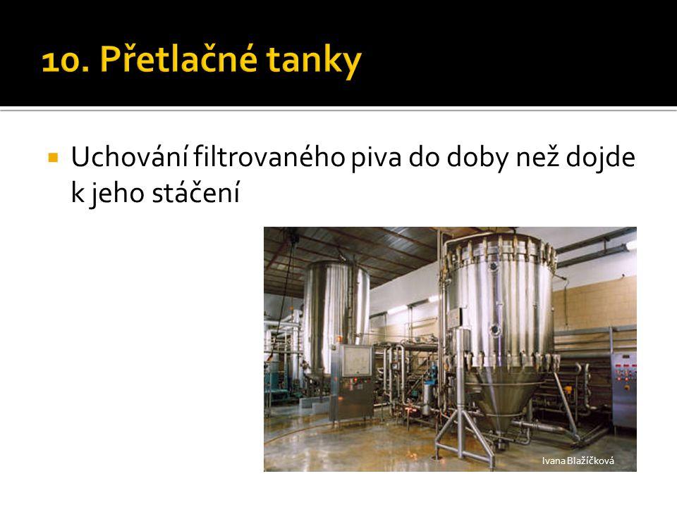 10. Přetlačné tanky Uchování filtrovaného piva do doby než dojde k jeho stáčení Ivana Blažíčková