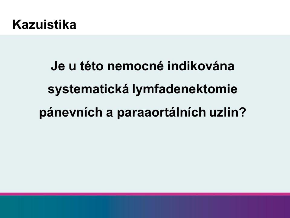 Kazuistika Je u této nemocné indikována systematická lymfadenektomie pánevních a paraaortálních uzlin