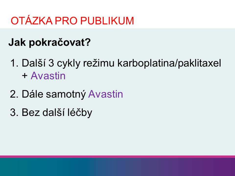OTÁZKA PRO PUBLIKUM Jak pokračovat Další 3 cykly režimu karboplatina/paklitaxel + Avastin. Dále samotný Avastin.