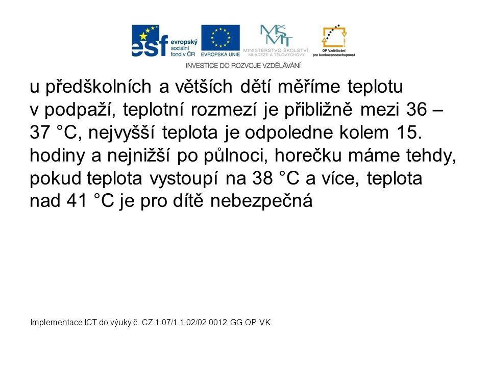 u předškolních a větších dětí měříme teplotu v podpaží, teplotní rozmezí je přibližně mezi 36 – 37 °C, nejvyšší teplota je odpoledne kolem 15. hodiny a nejnižší po půlnoci, horečku máme tehdy, pokud teplota vystoupí na 38 °C a více, teplota nad 41 °C je pro dítě nebezpečná