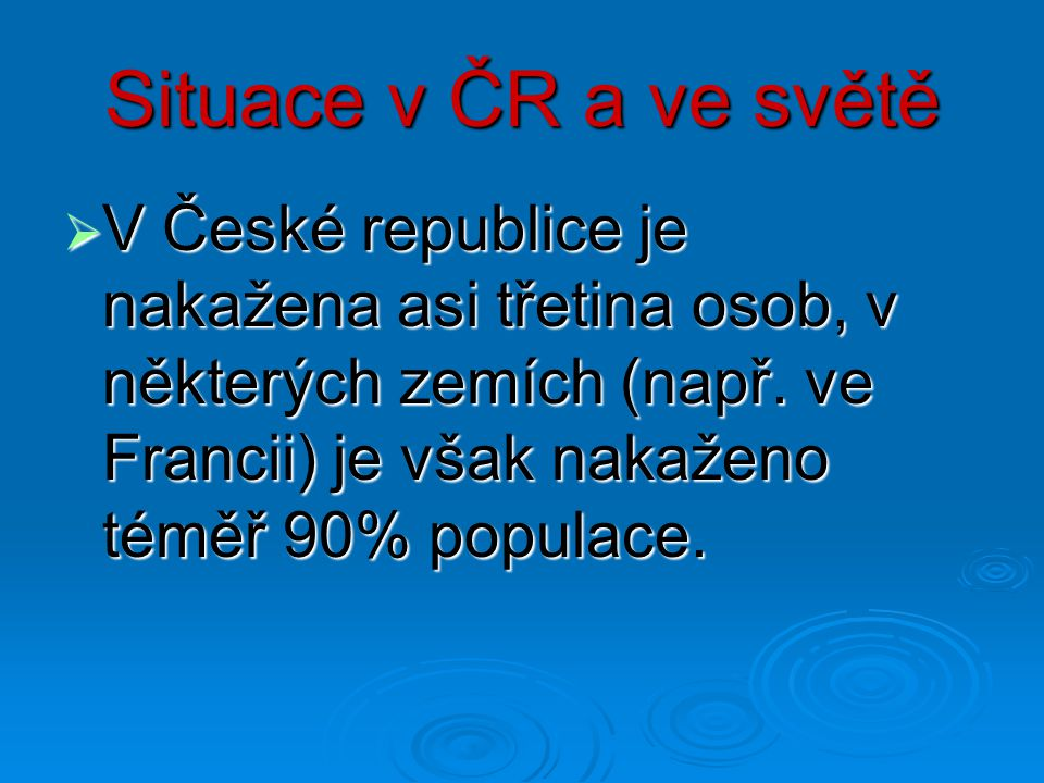 Situace v ČR a ve světě V České republice je nakažena asi třetina osob, v některých zemích (např.