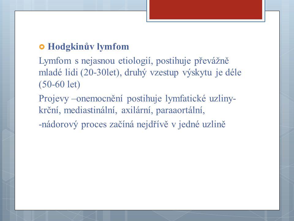 Hodgkinův lymfom Lymfom s nejasnou etiologií, postihuje převážně mladé lidi (20-30let), druhý vzestup výskytu je déle (50-60 let)