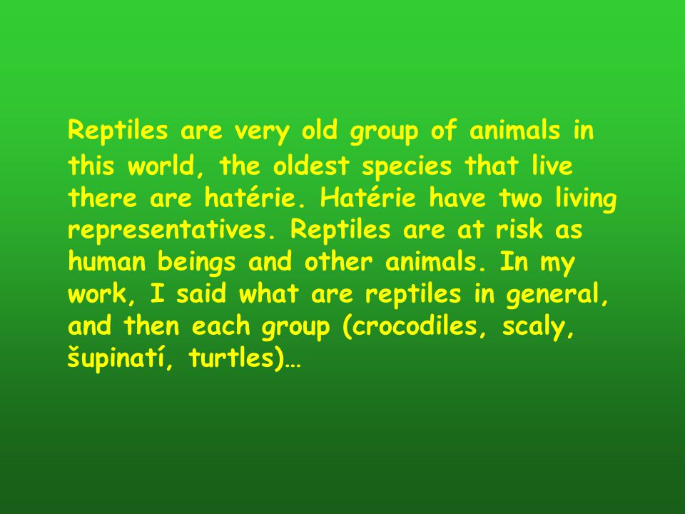 Reptiles are very old group of animals in this world, the oldest species that live there are hatérie.