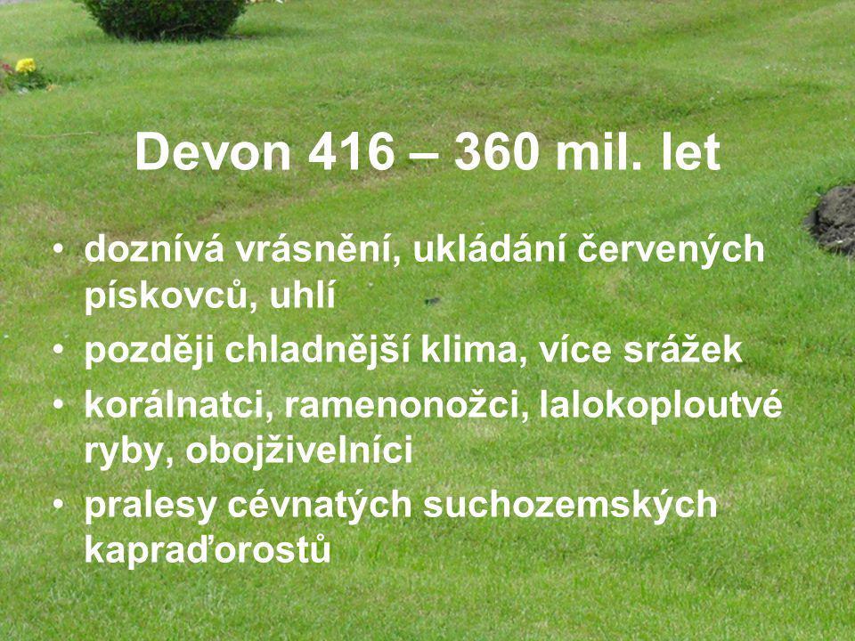 Devon 416 – 360 mil. let doznívá vrásnění, ukládání červených pískovců, uhlí. později chladnější klima, více srážek.
