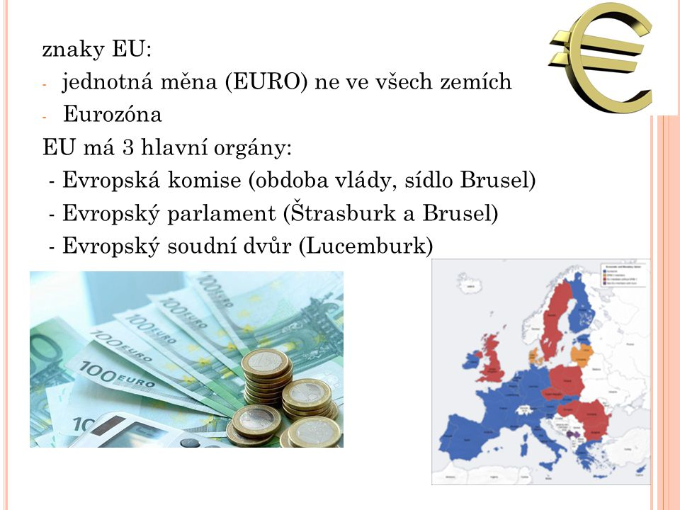 znaky EU: jednotná měna (EURO) ne ve všech zemích. Eurozóna. EU má 3 hlavní orgány: - Evropská komise (obdoba vlády, sídlo Brusel)