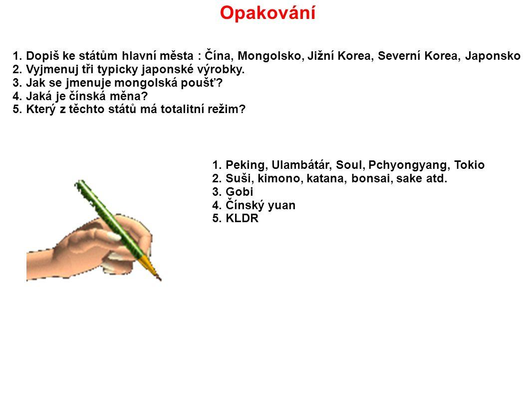 Opakování 1. Dopiš ke státům hlavní města : Čína, Mongolsko, Jižní Korea, Severní Korea, Japonsko. 2. Vyjmenuj tři typicky japonské výrobky.