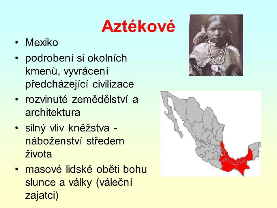 Aztékové Mexiko. podrobení si okolních kmenů, vyvrácení předcházející civilizace. rozvinuté zemědělství a architektura.
