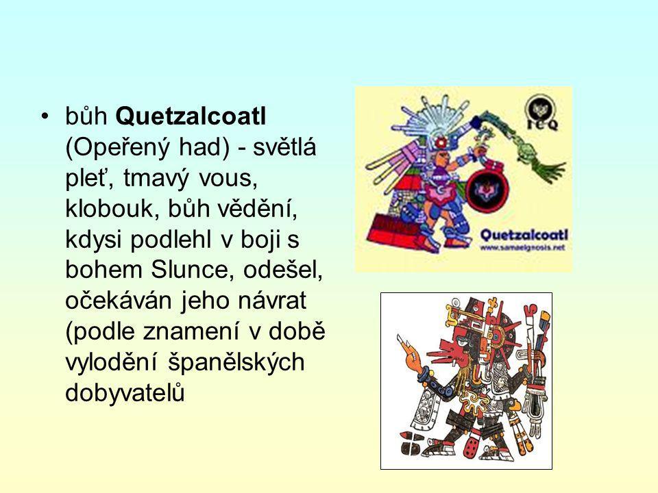 bůh Quetzalcoatl (Opeřený had) - světlá pleť, tmavý vous, klobouk, bůh vědění, kdysi podlehl v boji s bohem Slunce, odešel, očekáván jeho návrat (podle znamení v době vylodění španělských dobyvatelů