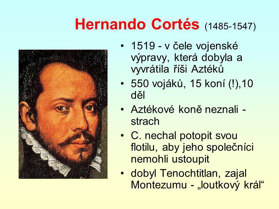 Hernando Cortés (1485-1547) 1519 - v čele vojenské výpravy, která dobyla a vyvrátila říši Aztéků. 550 vojáků, 15 koní (!),10 děl.