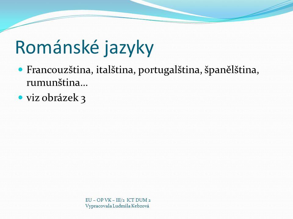 Románské jazyky Francouzština, italština, portugalština, španělština, rumunština… viz obrázek 3. EU – OP VK – III/2 ICT DUM 2.