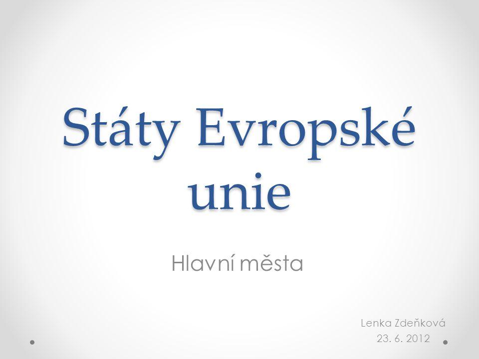 Státy Evropské unie Hlavní města Lenka Zdeňková 23. 6. 2012