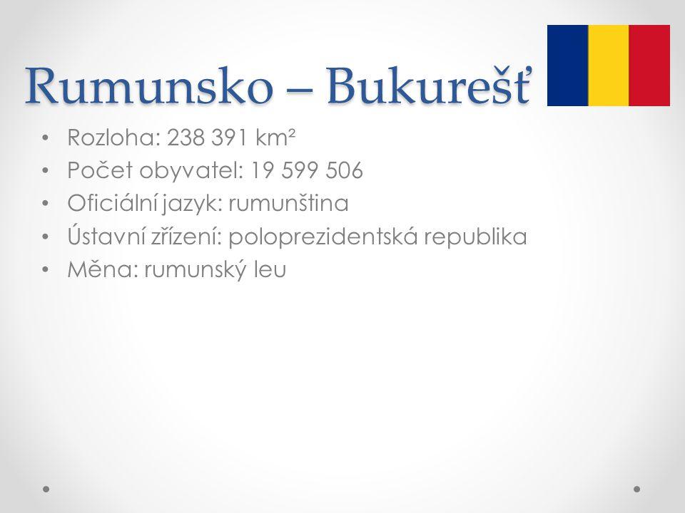 Rumunsko – Bukurešť Rozloha: 238 391 km² Počet obyvatel: 19 599 506