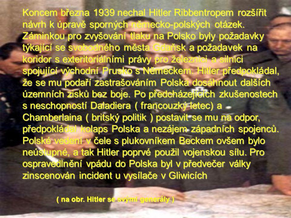 Koncem března 1939 nechal Hitler Ribbentropem rozšířit návrh k úpravě sporných německo-polských otázek. Záminkou pro zvyšování tlaku na Polsko byly požadavky týkající se svobodného města Gdaňsk a požadavek na koridor s exteritoriálními právy pro železnici a silnici spojující východní Prusko s Německem. Hitler předpokládal, že se mu podaří zastrašováním Polska dosáhnout dalších územních zisků bez boje. Po předcházejících zkušenostech s neschopností Daladiera ( francouzký letec) a Chamberlaina ( britský politik ) postavit se mu na odpor, předpokládal kolaps Polska a nezájem západních spojenců. Polské vedení v čele s plukovníkem Beckem ovšem bylo neústupné, a tak Hitler poprvé použil vojenskou sílu. Pro ospravedlnění vpádu do Polska byl v předvečer války zinscenován incident u vysílače v Gliwicích