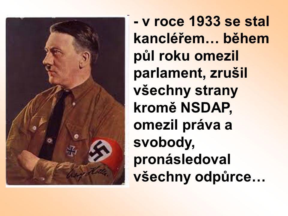 - v roce 1933 se stal kancléřem… během půl roku omezil parlament, zrušil všechny strany kromě NSDAP, omezil práva a svobody, pronásledoval všechny odpůrce…