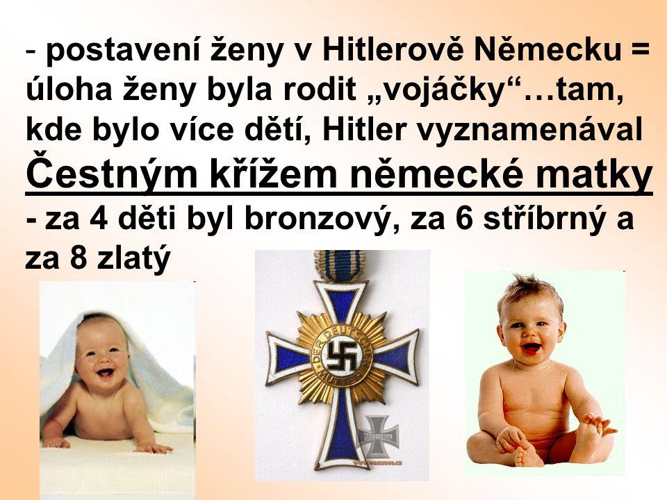 """postavení ženy v Hitlerově Německu = úloha ženy byla rodit """"vojáčky …tam, kde bylo více dětí, Hitler vyznamenával Čestným křížem německé matky - za 4 děti byl bronzový, za 6 stříbrný a za 8 zlatý"""