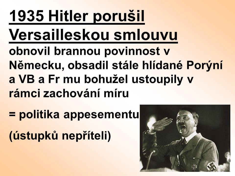 1935 Hitler porušil Versailleskou smlouvu obnovil brannou povinnost v Německu, obsadil stále hlídané Porýní a VB a Fr mu bohužel ustoupily v rámci zachování míru