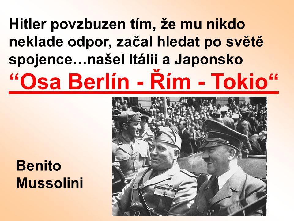 Hitler povzbuzen tím, že mu nikdo neklade odpor, začal hledat po světě spojence…našel Itálii a Japonsko Osa Berlín - Řím - Tokio