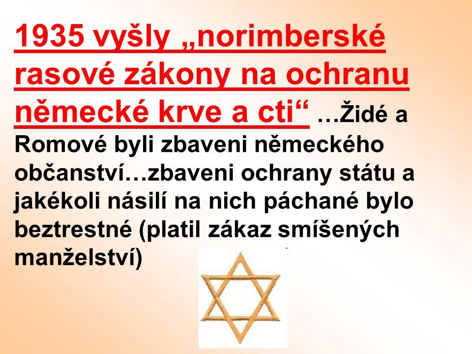 """1935 vyšly """"norimberské rasové zákony na ochranu německé krve a cti …Židé a Romové byli zbaveni německého občanství…zbaveni ochrany státu a jakékoli násilí na nich páchané bylo beztrestné (platil zákaz smíšených manželství)"""