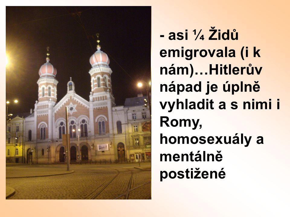 - asi ¼ Židů emigrovala (i k nám)…Hitlerův nápad je úplně vyhladit a s nimi i Romy, homosexuály a mentálně postižené