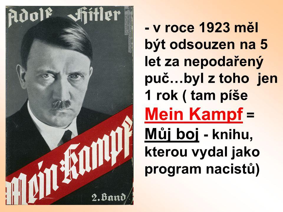 - v roce 1923 měl být odsouzen na 5 let za nepodařený puč…byl z toho jen 1 rok ( tam píše Mein Kampf = Můj boj - knihu, kterou vydal jako program nacistů)