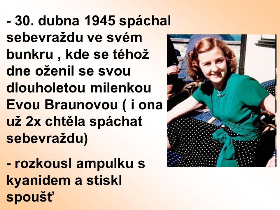 - 30. dubna 1945 spáchal sebevraždu ve svém bunkru , kde se téhož dne oženil se svou dlouholetou milenkou Evou Braunovou ( i ona už 2x chtěla spáchat sebevraždu)