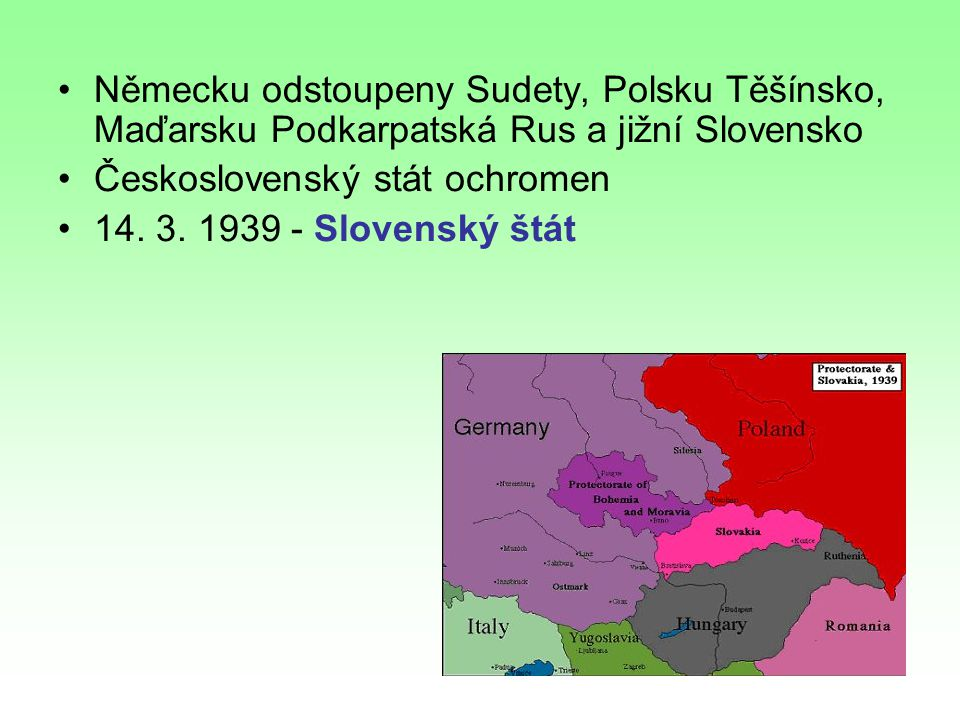 Německu odstoupeny Sudety, Polsku Těšínsko, Maďarsku Podkarpatská Rus a jižní Slovensko