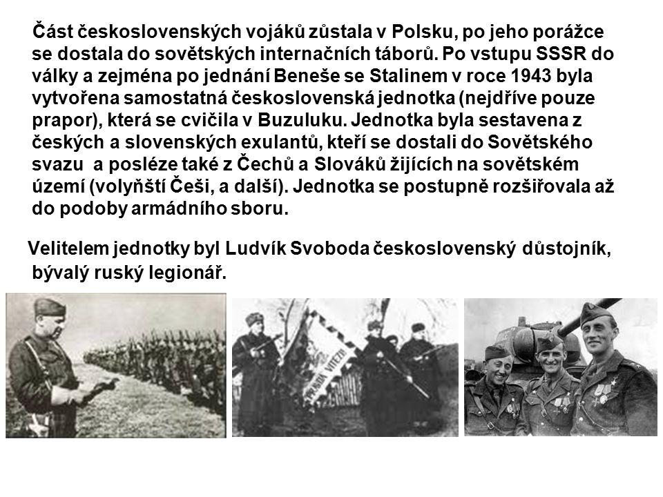 Část československých vojáků zůstala v Polsku, po jeho porážce se dostala do sovětských internačních táborů. Po vstupu SSSR do války a zejména po jednání Beneše se Stalinem v roce 1943 byla vytvořena samostatná československá jednotka (nejdříve pouze prapor), která se cvičila v Buzuluku. Jednotka byla sestavena z českých a slovenských exulantů, kteří se dostali do Sovětského svazu a posléze také z Čechů a Slováků žijících na sovětském území (volyňští Češi, a další). Jednotka se postupně rozšiřovala až do podoby armádního sboru.