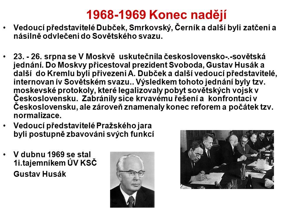 1968-1969 Konec nadějí Vedoucí představitelé Dubček, Smrkovský, Černík a další byli zatčeni a násilně odvlečeni do Sovětského svazu.