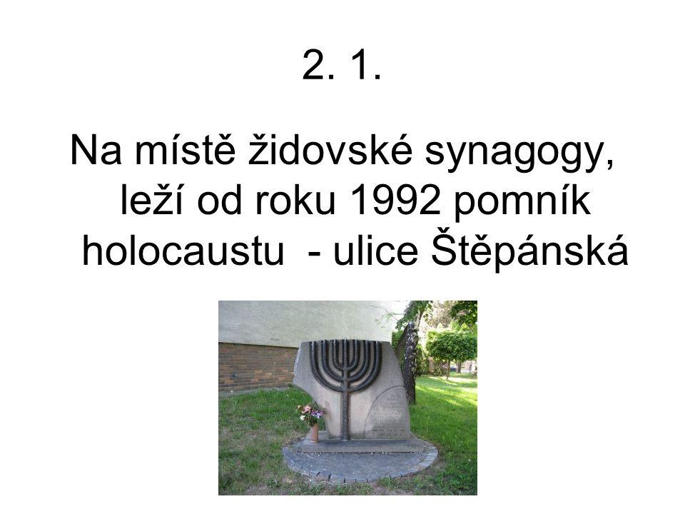 2. 1. Na místě židovské synagogy, leží od roku 1992 pomník holocaustu - ulice Štěpánská