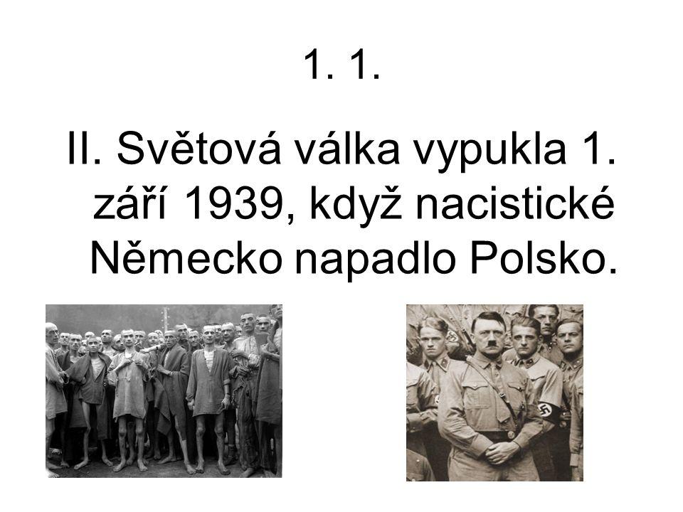 1. 1. II. Světová válka vypukla 1. září 1939, když nacistické Německo napadlo Polsko.