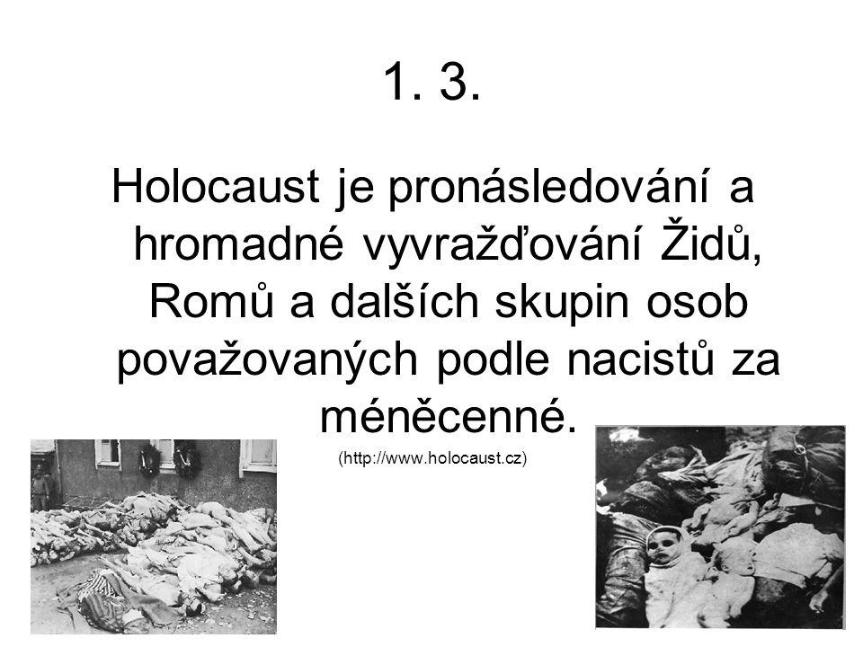 1. 3. Holocaust je pronásledování a hromadné vyvražďování Židů, Romů a dalších skupin osob považovaných podle nacistů za méněcenné.