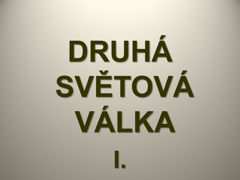 DRUHÁ SVĚTOVÁ VÁLKA I.