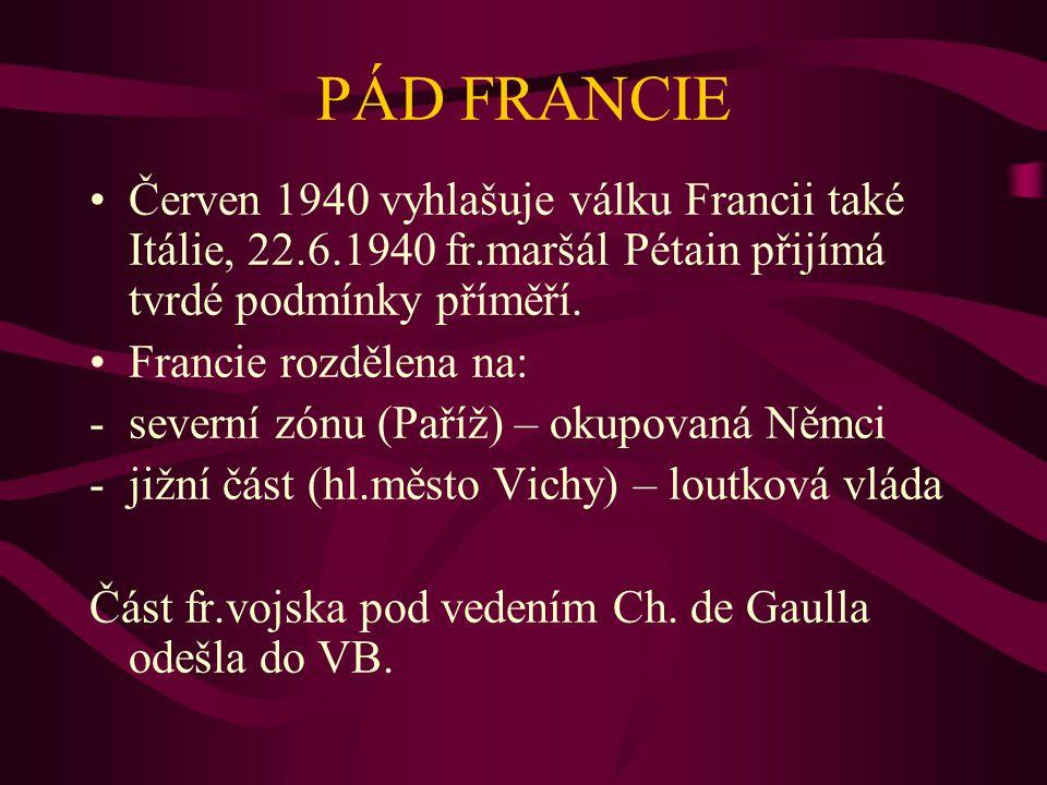 PÁD FRANCIE Červen 1940 vyhlašuje válku Francii také Itálie, 22.6.1940 fr.maršál Pétain přijímá tvrdé podmínky příměří.