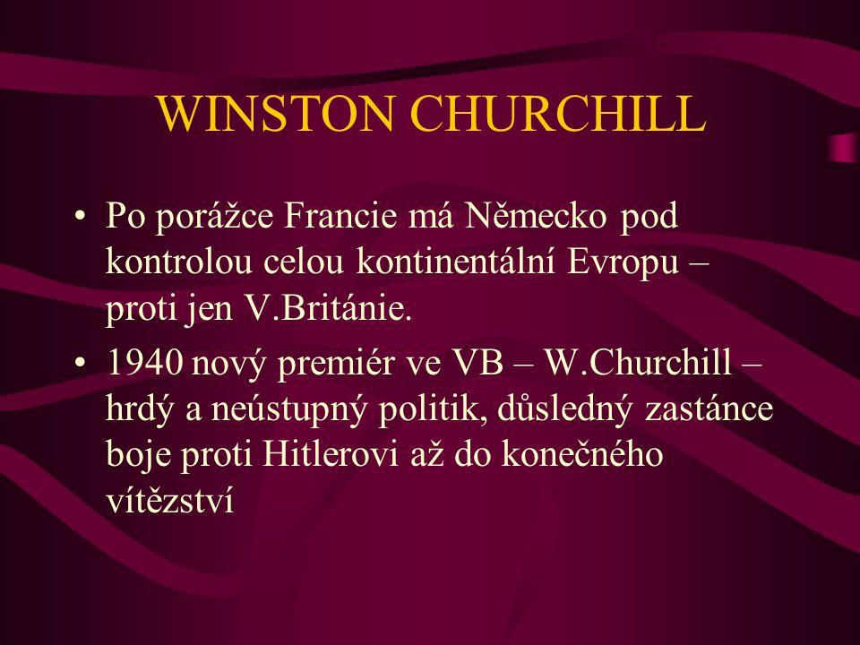 WINSTON CHURCHILL Po porážce Francie má Německo pod kontrolou celou kontinentální Evropu – proti jen V.Británie.