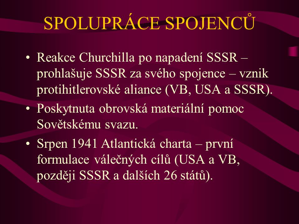SPOLUPRÁCE SPOJENCŮ Reakce Churchilla po napadení SSSR – prohlašuje SSSR za svého spojence – vznik protihitlerovské aliance (VB, USA a SSSR).