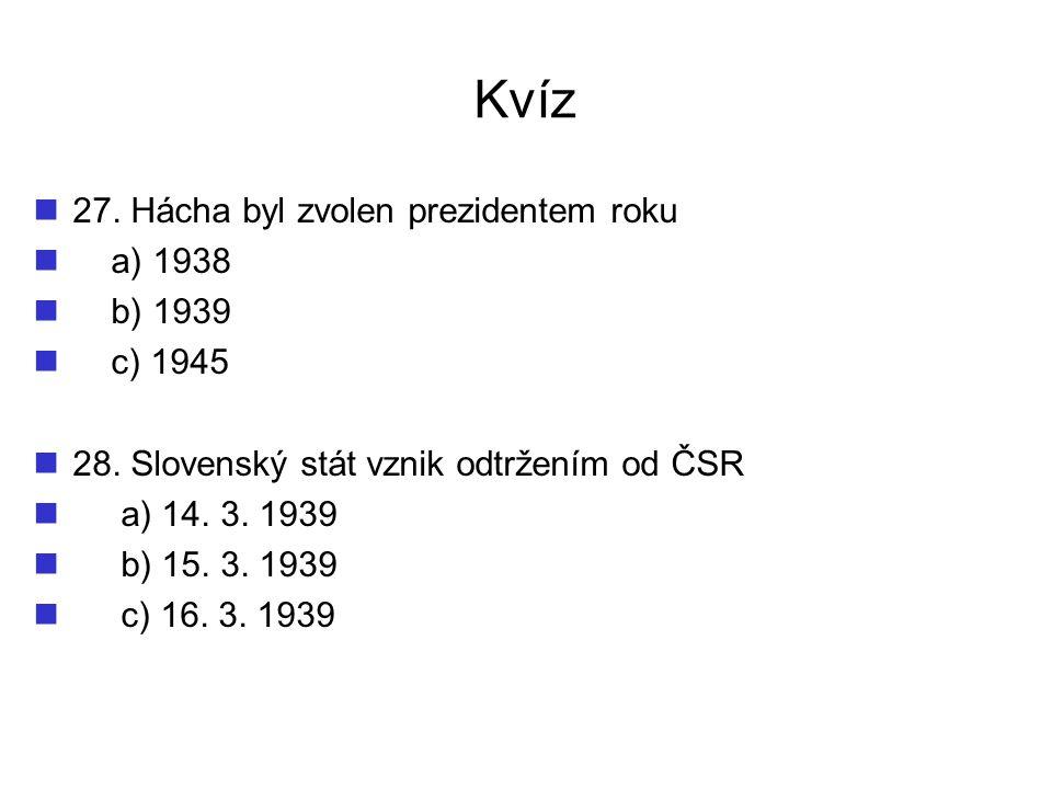 Kvíz 27. Hácha byl zvolen prezidentem roku a) 1938 b) 1939 c) 1945
