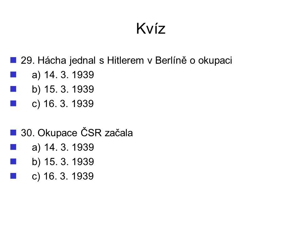 Kvíz 29. Hácha jednal s Hitlerem v Berlíně o okupaci a) 14. 3. 1939