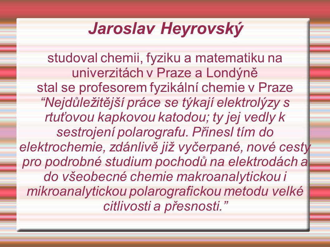 Jaroslav Heyrovský studoval chemii, fyziku a matematiku na univerzitách v Praze a Londýně. stal se profesorem fyzikální chemie v Praze.