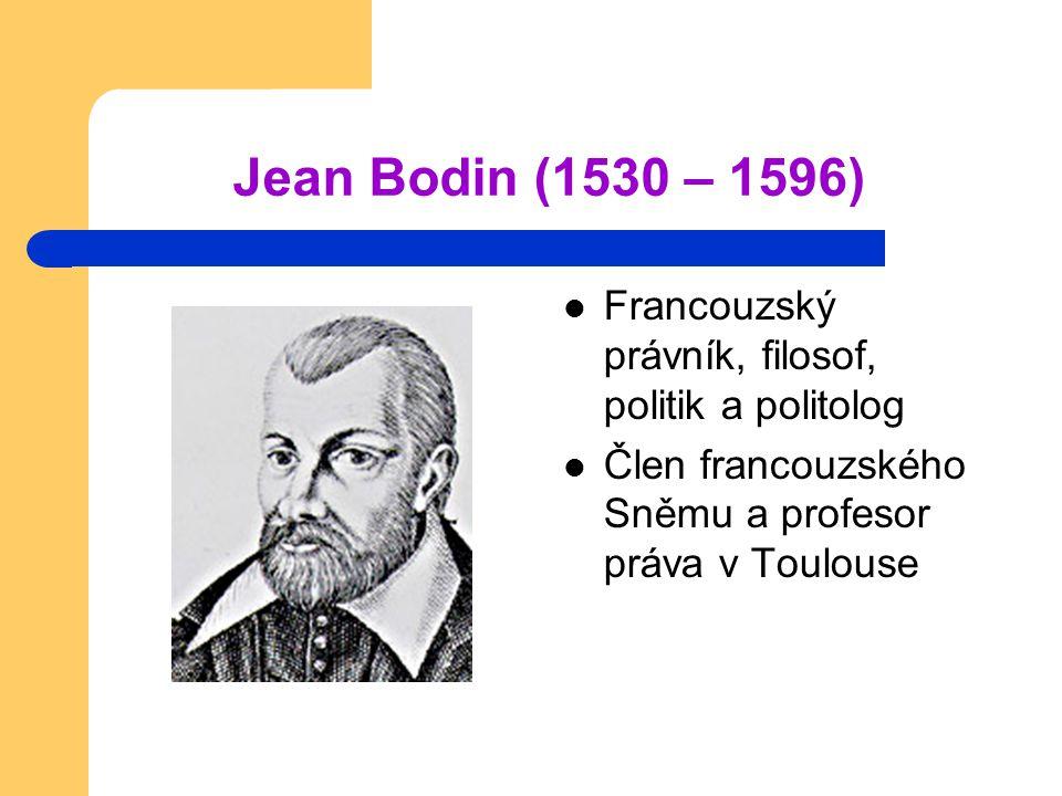 Jean Bodin (1530 – 1596) Francouzský právník, filosof, politik a politolog.