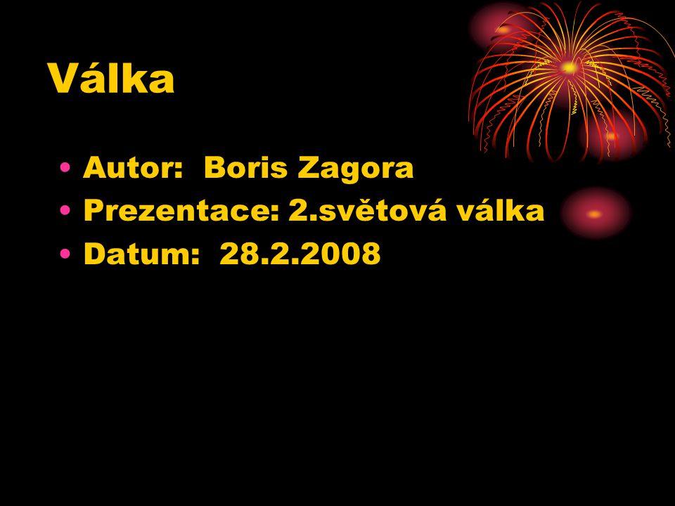 Válka Autor: Boris Zagora Prezentace: 2.světová válka Datum: 28.2.2008