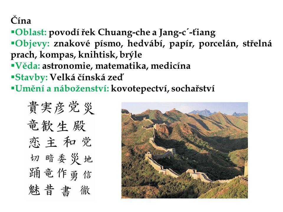 Čína Oblast: povodí řek Chuang-che a Jang-c´-ťiang. Objevy: znakové písmo, hedvábí, papír, porcelán, střelná prach, kompas, knihtisk, brýle.