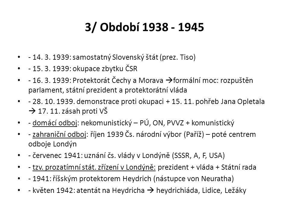 3/ Období 1938 - 1945 - 14. 3. 1939: samostatný Slovenský štát (prez. Tiso) - 15. 3. 1939: okupace zbytku ČSR.