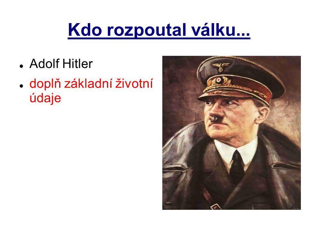 Kdo rozpoutal válku... Adolf Hitler doplň základní životní údaje
