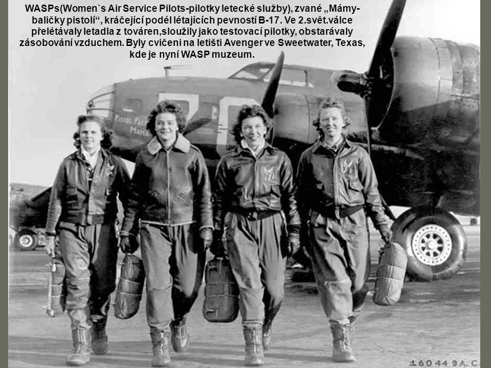 """WASPs(Women`s Air Service Pilots-pilotky letecké služby), zvané """"Mámy- baličky pistolí , kráčející podél létajících pevností B-17. Ve 2.svět.válce přelétávaly letadla z továren,sloužily jako testovací pilotky, obstarávaly zásobování vzduchem. Byly cvičeni na letišti Avenger ve Sweetwater, Texas, kde je nyní WASP muzeum."""